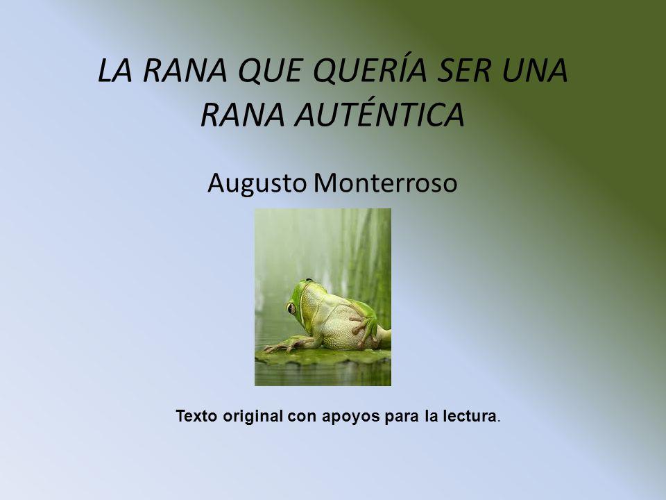 LA RANA QUE QUERÍA SER UNA RANA AUTÉNTICA Augusto Monterroso Texto original con apoyos para la lectura.