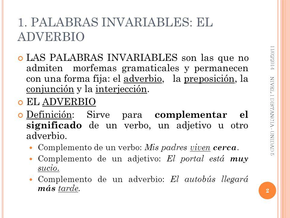 EL ADVERBIO Según el significado que aportan los adverbios pueden clasificarse en: LUGAR (aquí, allí, abajo, etc) TIEMPO (anoche, ayer, luego etc) MODO (bien, despacio, rápidamente, etc) CANTIDAD (bastante, poco, nada, etc) AFIRMACIÓN (ciertamente, claro, sí, etc) NEGACIÓN ( no, tampoco, etc) DUDA (acaso, quizás, etc) 11/02/2014 3 NIVEL 1 DISTANCIA - UNIDAD 5