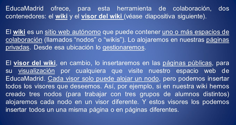 EducaMadrid ofrece, para esta herramienta de colaboración, dos contenedores: el wiki y el visor del wiki (véase diapositiva siguiente).