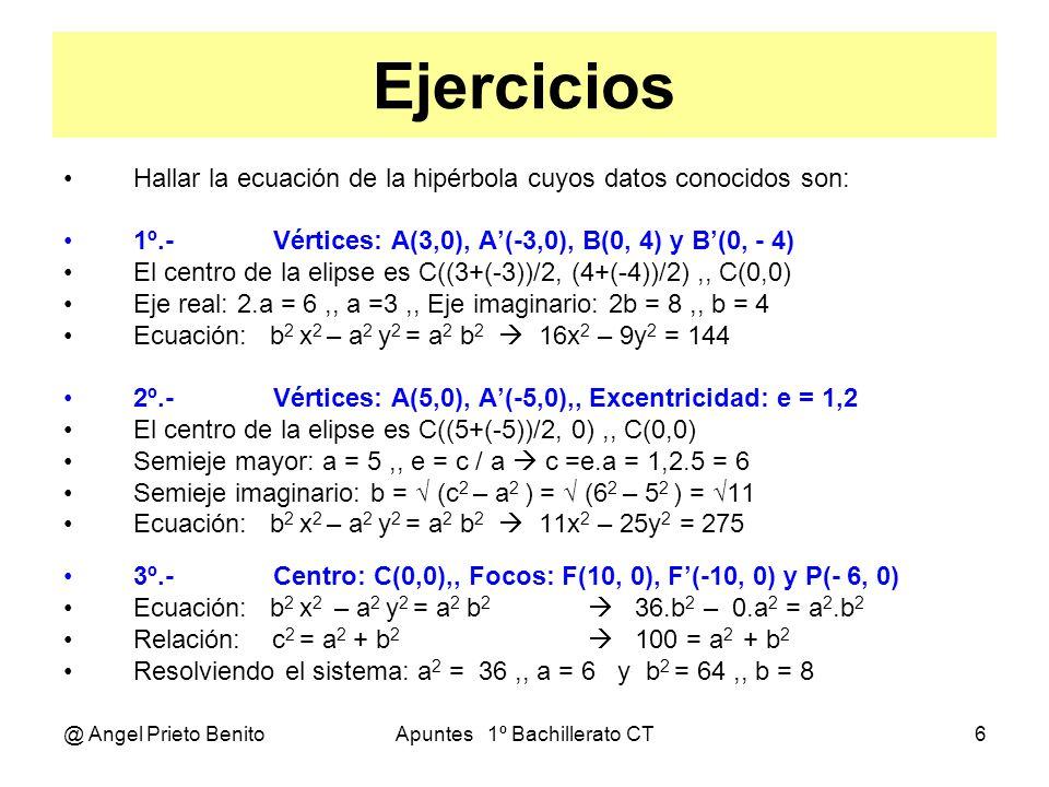 @ Angel Prieto BenitoApuntes 1º Bachillerato CT7 ECUACIÓN GENERAL ECUACIÓN REDUCIDA Teníamos: x 2 b 2 – y 2 a 2 = a 2 b 2 Dividiendo todo entre a 2 b 2 Queda: x 2 y 2 --- – --- = 1 a 2 b 2 ECUACIÓN GENERAL Lo normal es que el centro de la hipérbola no sea el origen de coordenadas: Resultando: (x – k) 2 (y – h) 2 --------- – ---------- = 1 a 2 b 2 ECUACIÓN DESARROLLADA Operando en la ecuación general: x 2 b 2 – y 2 a 2 – 2kb 2 x + 2ha 2 y + (b 2 k 2 – a 2 h 2 – a 2 b 2 ) = 0 Que es la ecuación general desarrollada.
