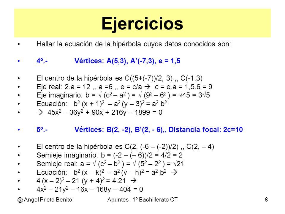 @ Angel Prieto BenitoApuntes 1º Bachillerato CT9 Ejercicios Hallar el centro, focos y semiejes de las hipérbolas siguientes: Ecuación general: b 2 x 2 – a 2 y 2 – 2b 2 kx + 2a 2 hy + b 2 k 2 – a 2 h 2 – a 2 b 2 = 0 6º.- P: 9x 2 – y 2 – 6x + 4y – 12 = 0 Identificando términos, tenemos: b 2 = 9 b=3,, a 2 = 1 a= 1 2b 2 k = 6 18k = 6 k = 1/3,, 2a 2 h = 4 2h = 4 h = 2 C(1/3, 2),, c = (a 2 + b 2 ) = 1+9 = 10,, F(1/3+ 10, 2) y F (1/3 - 10, 2) Comprobando: b 2 k 2 – a 2 h 2 – a 2 b 2 = – 12 9.1/9 – 1.4 – 9.1 = – 12 7º.- P: 4x 2 – 4y 2 – 8x – 20 = 0 Identificando términos, tenemos: b 2 = 4 b= 2,, a 2 = 4 a= 2 2b 2 k = 0 8k = 0 k = 0,, 2a 2 h = – 8 8h =– 8 h = – 1 C(0, – 1),, c = (a 2 + b 2 ) = 8 = 2 2,, F(2 2, –1) y F (- 2 2, –1) Comprobando: b 2 k 2 – a 2 h 2 – a 2 b 2 = – 20 4.0 – 4.1 – 4.4 = – 20