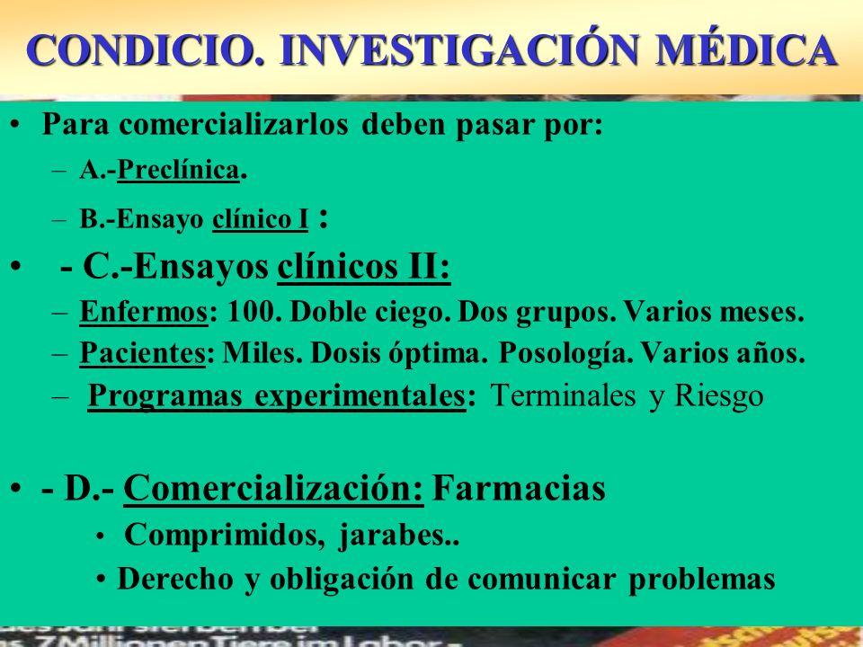 CONDICIO. INVESTIGACIÓN MÉDICA Para comercializarlos deben pasar por: –A.-Preclínica. –B.-Ensayo clínico I : - C.-Ensayos clínicos II: –Enfermos: 100.