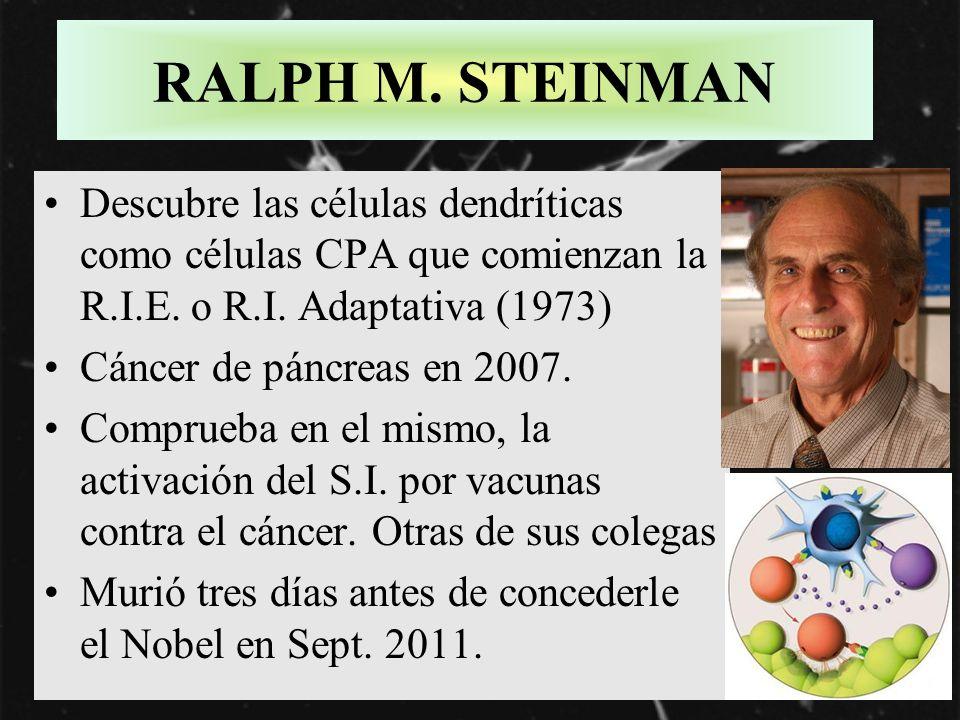 RALPH M. STEINMAN Descubre las células dendríticas como células CPA que comienzan la R.I.E. o R.I. Adaptativa (1973) Cáncer de páncreas en 2007. Compr