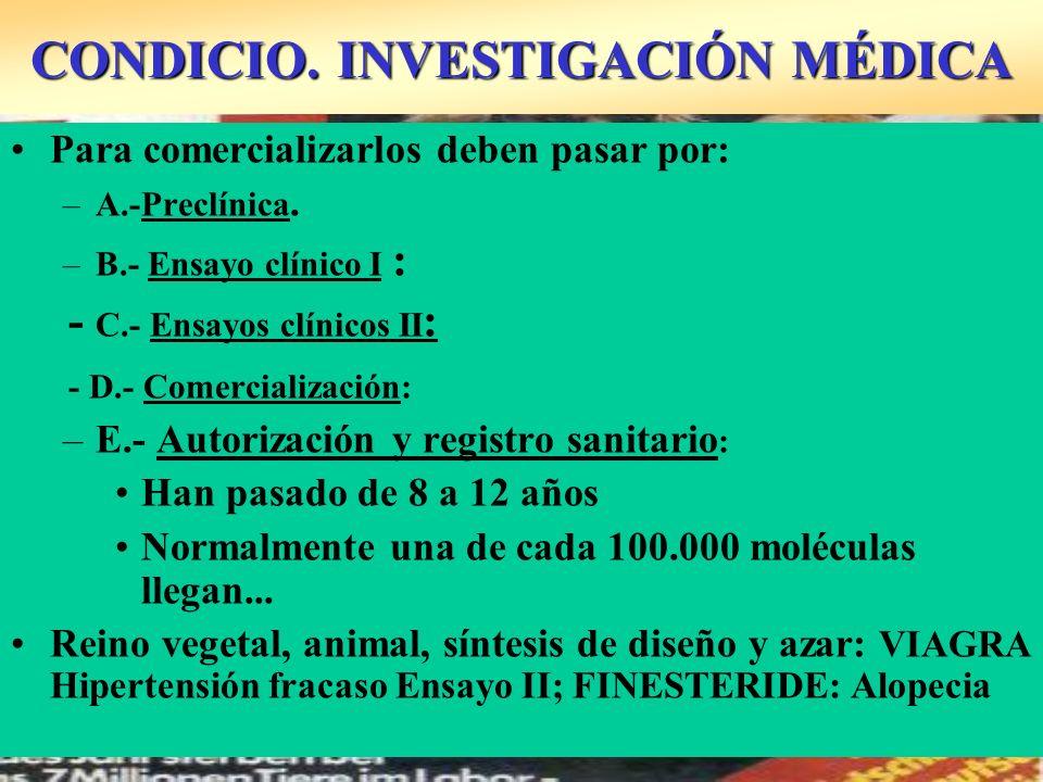 CONDICIO. INVESTIGACIÓN MÉDICA Para comercializarlos deben pasar por: –A.-Preclínica. –B.- Ensayo clínico I : - C.- Ensayos clínicos II : - D.- Comerc