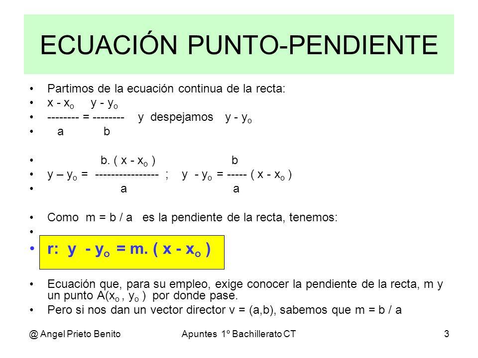 @ Angel Prieto BenitoApuntes 1º Bachillerato CT4 Ejemplo 3 Hallar la ecuación punto pendiente de una recta si su ecuación continua es: x - 4 y + 5 -------- = -------- 3 2 De la ecuación dada obtenemos un punto A de la recta y su vector director: A(4, - 5) y v=(3, 2) La pendiente es m= b/a = 2 / 3 La ecuación punto-pendiente será: y - y o = m.( x – x o ) y + 5 = (2/3).