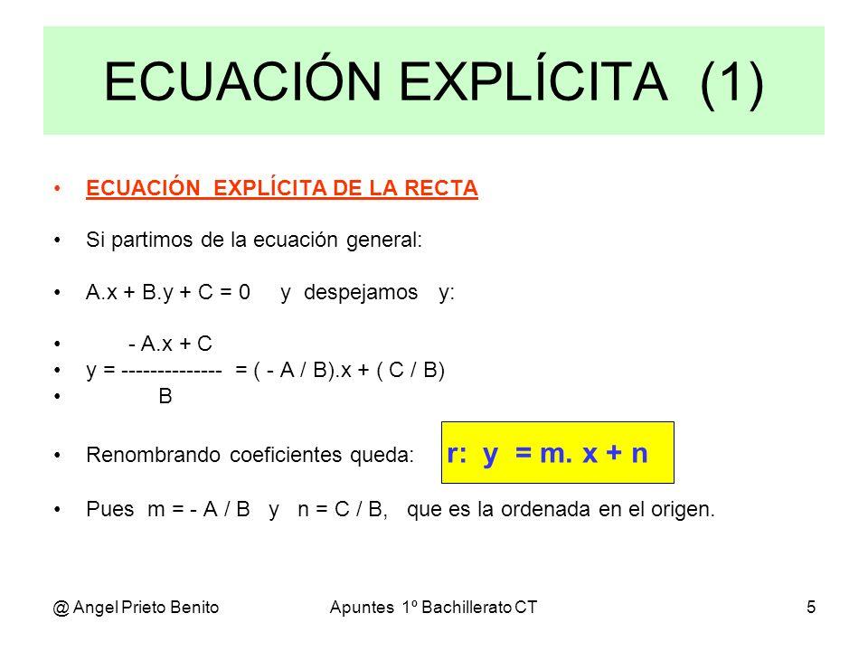 @ Angel Prieto BenitoApuntes 1º Bachillerato CT5 ECUACIÓN EXPLÍCITA DE LA RECTA Si partimos de la ecuación general: A.x + B.y + C = 0 y despejamos y: