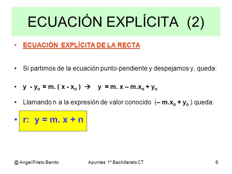 @ Angel Prieto BenitoApuntes 1º Bachillerato CT7 Ejemplo 5 Hallar la ecuación explícita de una recta si su ecuación continua es: x - 1 y + 3 -------- = -------- - 2 3 Operamos para despejar y, quedando: 3.(x - 1) = - 2.(y + 3) 3.x – 3 = - 2.y – 6 2.y = - 3.x – 3 y = (-3 / 2).x + (- 3 / 2), donde m = - 3 / 2 y n = - 3 / 2 Ejemplo 6 Hallar la ecuación explícita de una recta cuya ecuación paramétrica es: x = t y = 3 – 5.t Despejando t en ambas: t = x, t = (y – 3) / (- 5) Igualando ambas: x = (y – 3) / (- 5) - 5.x = y – 3 Despejando finalmente y queda: y = - 5.x + 3, donde m = - 5 y n = 3
