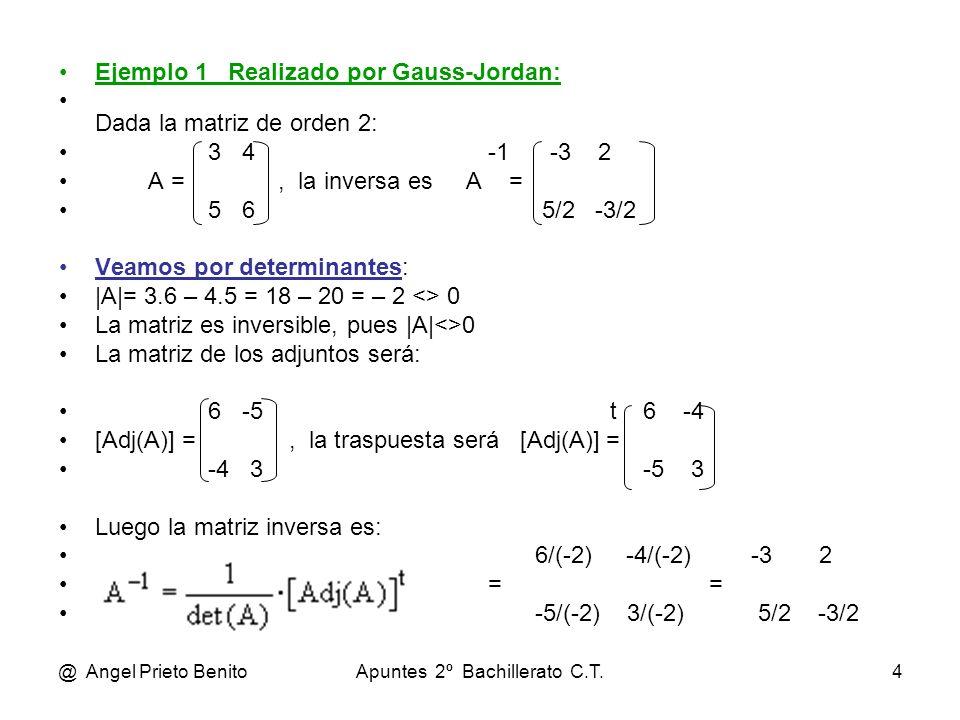 @ Angel Prieto BenitoApuntes 2º Bachillerato C.T.4 Ejemplo 1 Realizado por Gauss-Jordan: Dada la matriz de orden 2: 3 4 -1 -3 2 A =, la inversa es A =