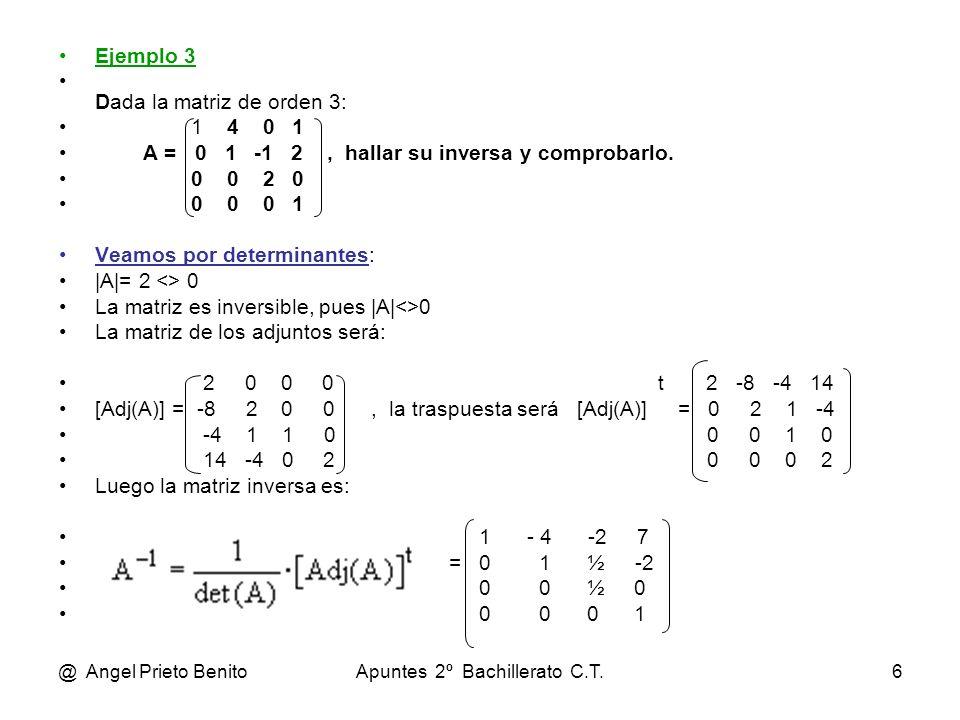 @ Angel Prieto BenitoApuntes 2º Bachillerato C.T.6 Ejemplo 3 Dada la matriz de orden 3: 1 4 0 1 A = 0 1 -1 2, hallar su inversa y comprobarlo. 0 0 2 0