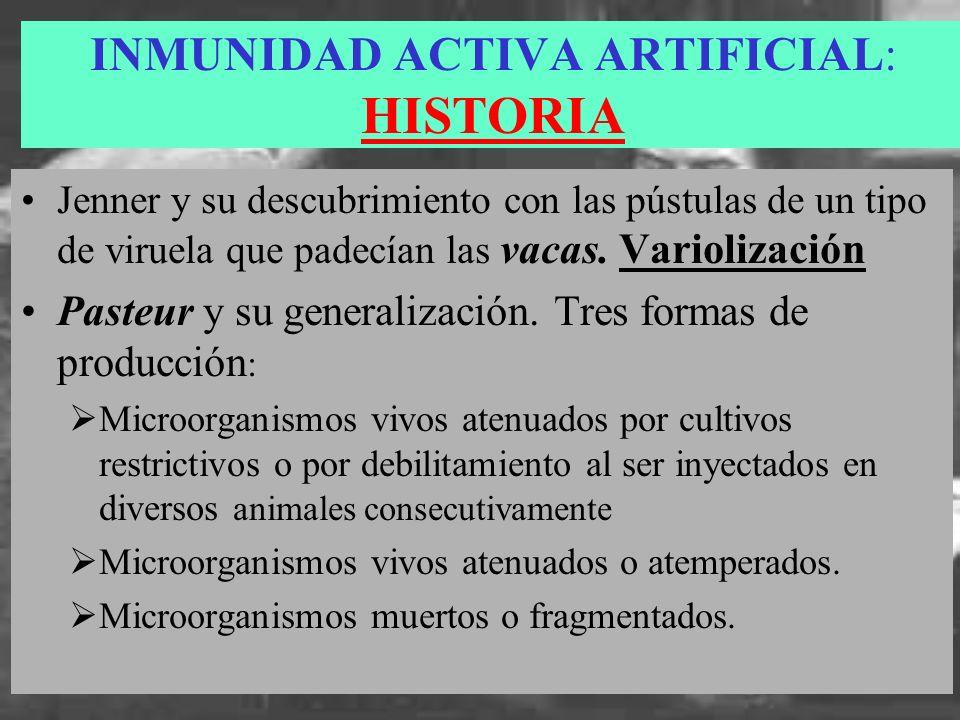 INMUNIDAD ACTIVA ARTIFICIAL: HISTORIA Jenner y su descubrimiento con las pústulas de un tipo de viruela que padecían las vacas. Variolización Pasteur