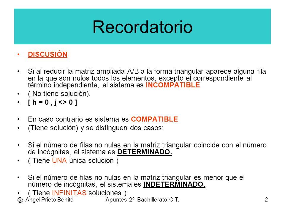 @ Angel Prieto BenitoApuntes 2º Bachillerato C.T.2 Recordatorio DISCUSIÓN Si al reducir la matriz ampliada A/B a la forma triangular aparece alguna fila en la que son nulos todos los elementos, excepto el correspondiente al término independiente, el sistema es INCOMPATIBLE ( No tiene solución).