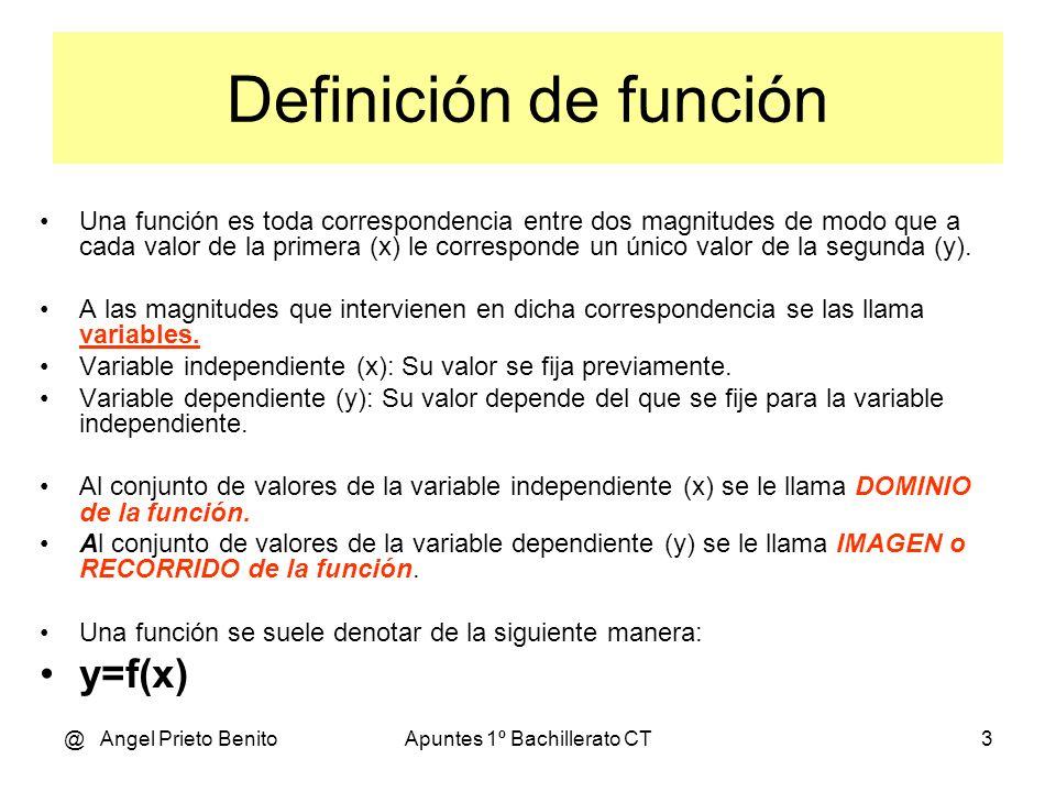 @ Angel Prieto BenitoApuntes 1º Bachillerato CT3 Definición de función Una función es toda correspondencia entre dos magnitudes de modo que a cada valor de la primera (x) le corresponde un único valor de la segunda (y).