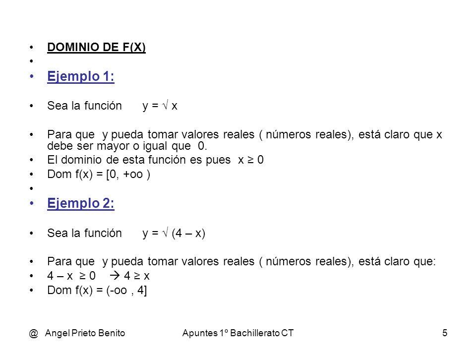 @ Angel Prieto BenitoApuntes 1º Bachillerato CT5 DOMINIO DE F(X) Ejemplo 1: Sea la función y = x Para que y pueda tomar valores reales ( números reale