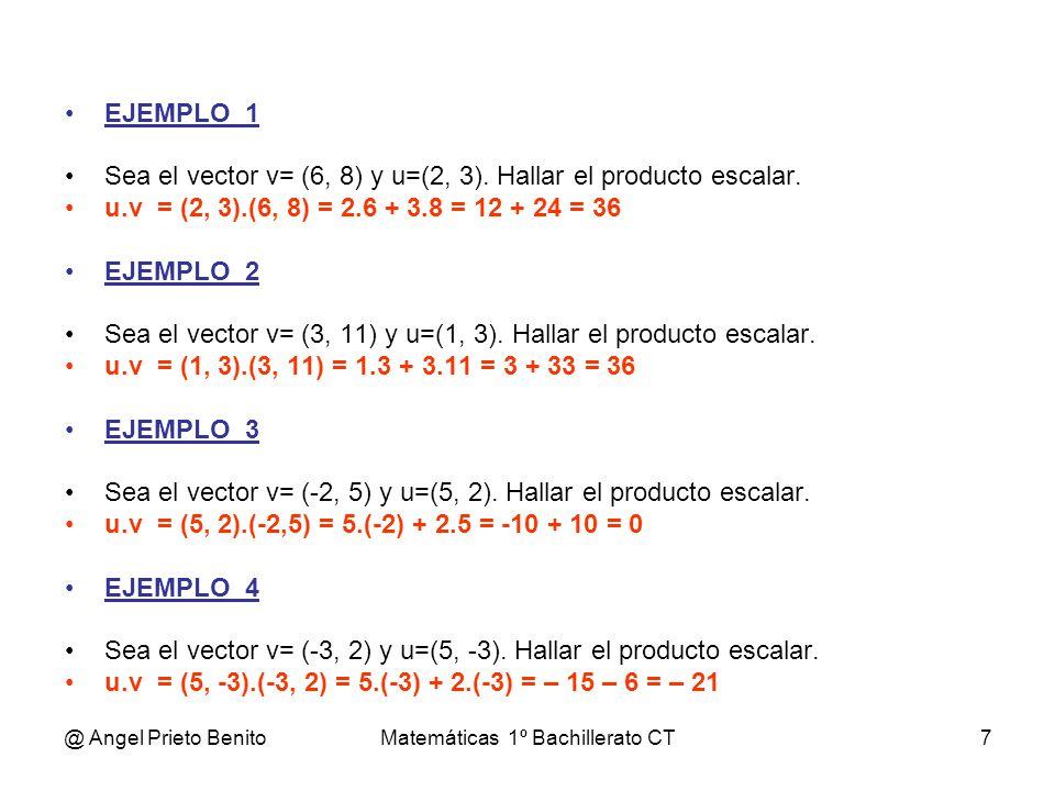 @ Angel Prieto BenitoMatemáticas 1º Bachillerato CT7 EJEMPLO_1 Sea el vector v= (6, 8) y u=(2, 3). Hallar el producto escalar. u.v = (2, 3).(6, 8) = 2