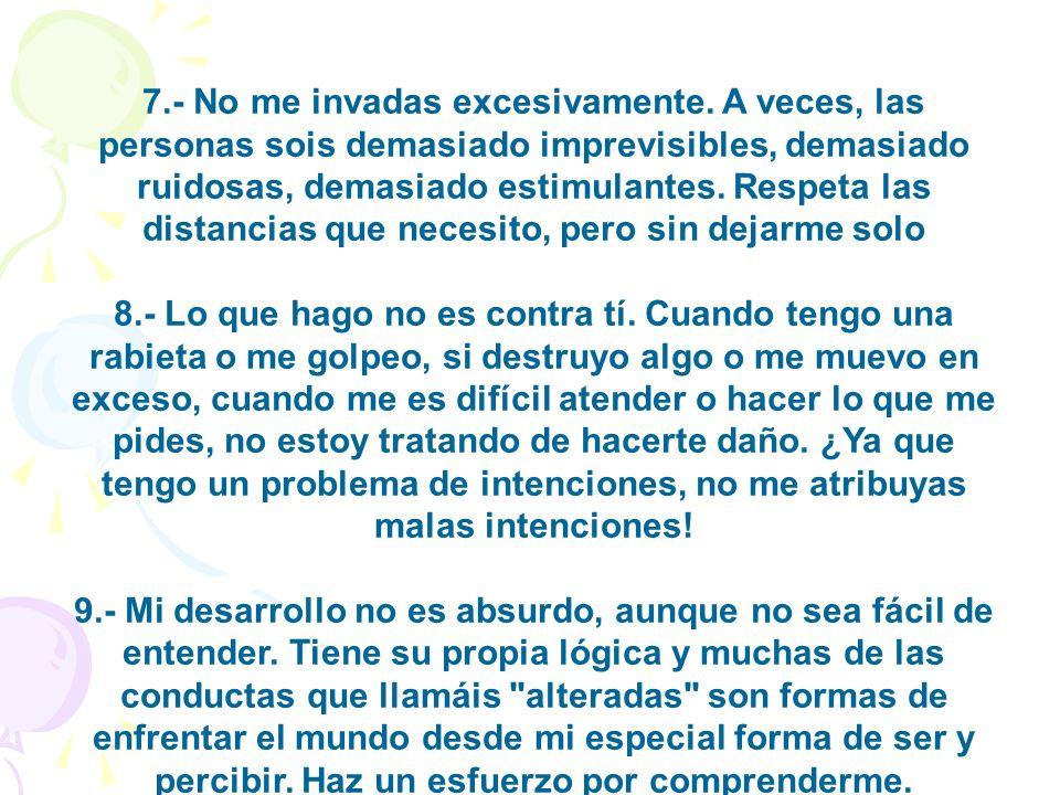 7.- No me invadas excesivamente. A veces, las personas sois demasiado imprevisibles, demasiado ruidosas, demasiado estimulantes. Respeta las distancia