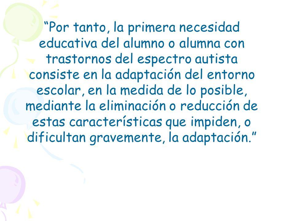 Por tanto, la primera necesidad educativa del alumno o alumna con trastornos del espectro autista consiste en la adaptación del entorno escolar, en la