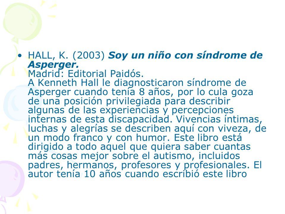 HALL, K. (2003) Soy un niño con síndrome de Asperger. Madrid: Editorial Paidós. A Kenneth Hall le diagnosticaron síndrome de Asperger cuando tenía 8 a