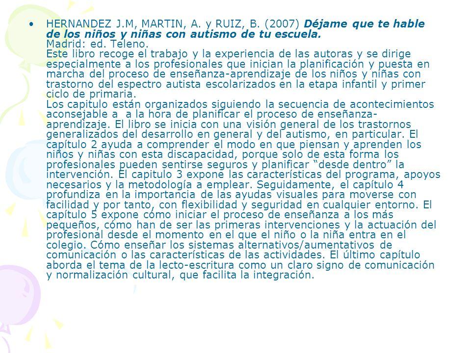 HERNANDEZ J.M, MARTIN, A. y RUIZ, B. (2007) Déjame que te hable de los niños y niñas con autismo de tu escuela. Madrid: ed. Teleno. Este libro recoge