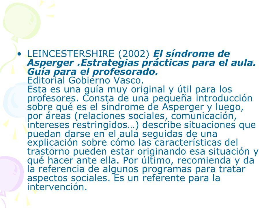 LEINCESTERSHIRE (2002) El síndrome de Asperger.Estrategias prácticas para el aula. Guía para el profesorado. Editorial Gobierno Vasco. Esta es una guí