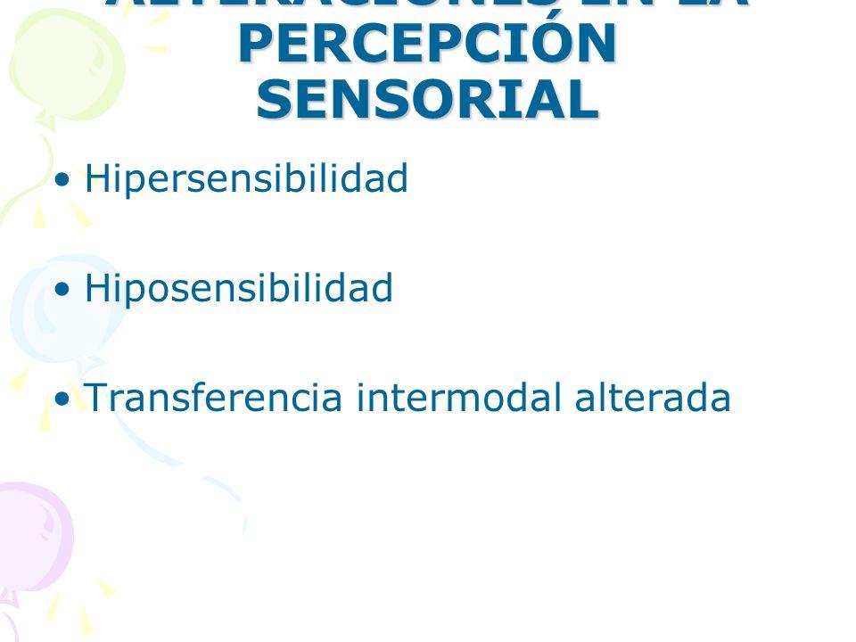 ALTERACIONES EN LA PERCEPCIÓN SENSORIAL Hipersensibilidad Hiposensibilidad Transferencia intermodal alterada