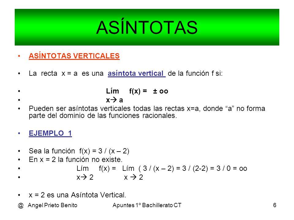 @ Angel Prieto BenitoApuntes 1º Bachillerato CT6 ASÍNTOTAS VERTICALES La recta x = a es una asíntota vertical de la función f si: Lím f(x) = ± oo x a Pueden ser asíntotas verticales todas las rectas x=a, donde a no forma parte del dominio de las funciones racionales.