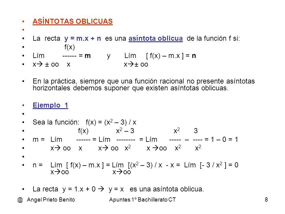 @ Angel Prieto BenitoApuntes 1º Bachillerato CT8 ASÍNTOTAS OBLICUAS La recta y = m.x + n es una asíntota oblicua de la función f si: f(x) Lím ------ = m y Lím [ f(x) – m.x ] = n x ± oo x x ± oo En la práctica, siempre que una función racional no presente asíntotas horizontales debemos suponer que existen asíntotas oblicuas.