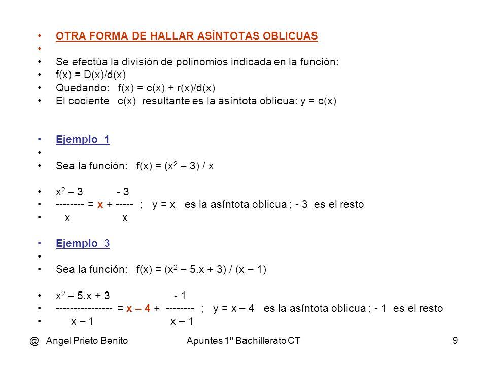 @ Angel Prieto BenitoApuntes 1º Bachillerato CT9 OTRA FORMA DE HALLAR ASÍNTOTAS OBLICUAS Se efectúa la división de polinomios indicada en la función: f(x) = D(x)/d(x) Quedando: f(x) = c(x) + r(x)/d(x) El cociente c(x) resultante es la asíntota oblicua: y = c(x) Ejemplo_1 Sea la función: f(x) = (x 2 – 3) / x x 2 – 3 - 3 -------- = x + ----- ; y = x es la asíntota oblicua ; - 3 es el resto x x Ejemplo_3 Sea la función: f(x) = (x 2 – 5.x + 3) / (x – 1) x 2 – 5.x + 3 - 1 ---------------- = x – 4 + -------- ; y = x – 4 es la asíntota oblicua ; - 1 es el resto x – 1 x – 1