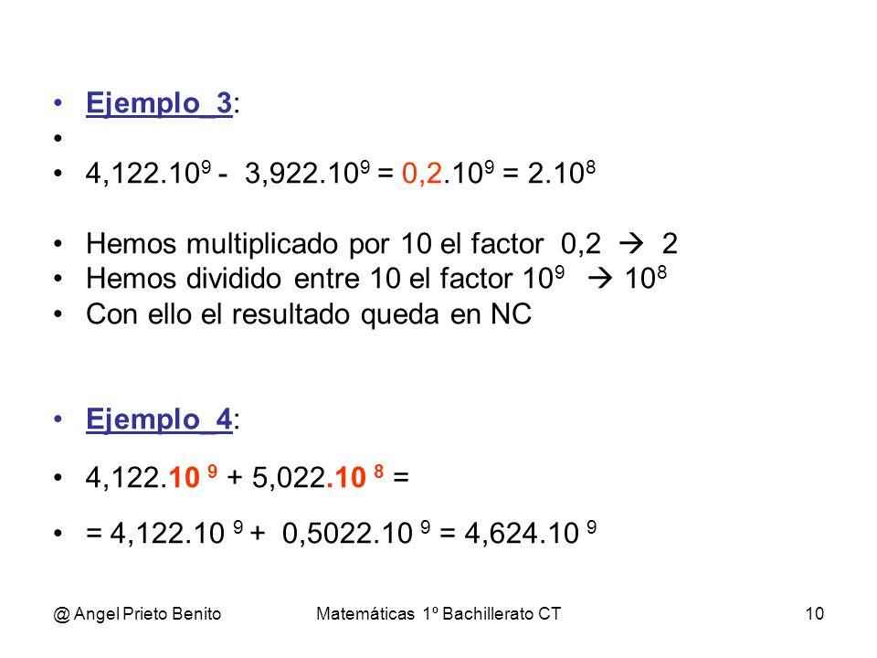 @ Angel Prieto BenitoMatemáticas 1º Bachillerato CT10 Ejemplo_3: 4,122.10 9 - 3,922.10 9 = 0,2.10 9 = 2.10 8 Hemos multiplicado por 10 el factor 0,2 2