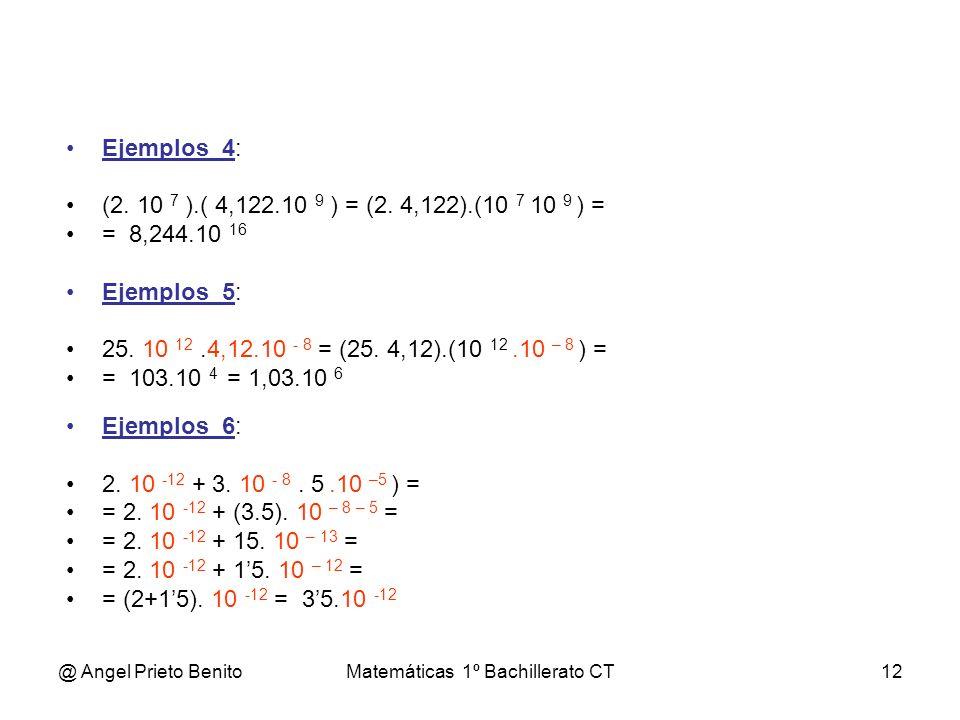 @ Angel Prieto BenitoMatemáticas 1º Bachillerato CT12 Ejemplos_4: (2. 10 7 ).( 4,122.10 9 ) = (2. 4,122).(10 7 10 9 ) = = 8,244.10 16 Ejemplos_5: 25.