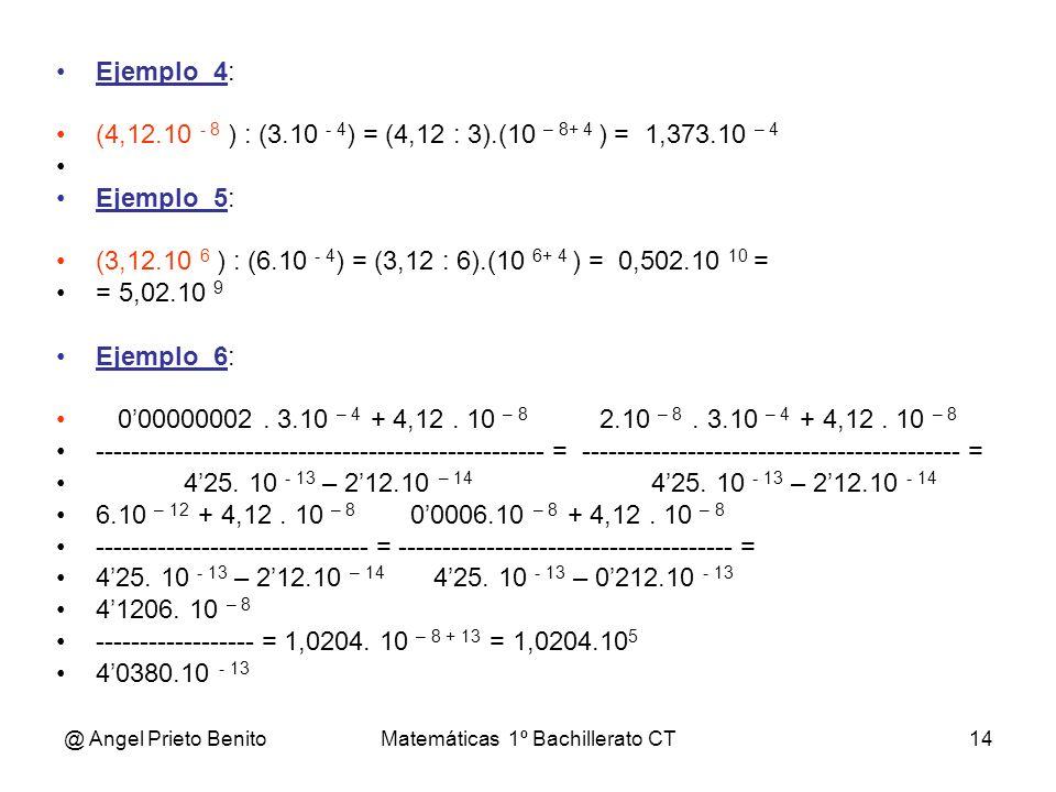 @ Angel Prieto BenitoMatemáticas 1º Bachillerato CT14 Ejemplo_4: (4,12.10 - 8 ) : (3.10 - 4 ) = (4,12 : 3).(10 – 8+ 4 ) = 1,373.10 – 4 Ejemplo_5: (3,1