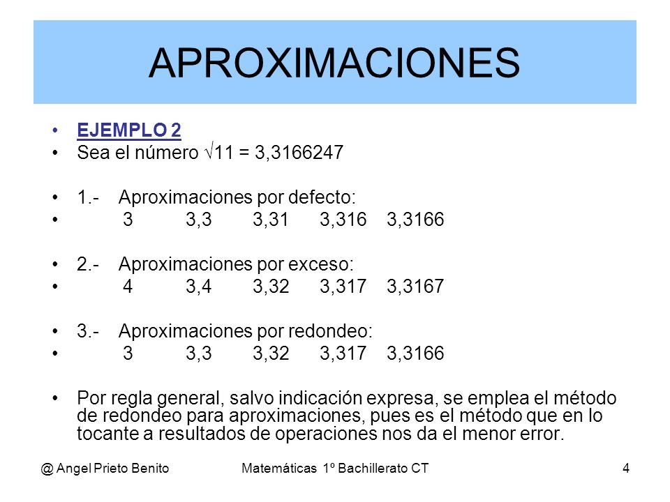 @ Angel Prieto BenitoMatemáticas 1º Bachillerato CT4 EJEMPLO 2 Sea el número 11 = 3,3166247 1.-Aproximaciones por defecto: 33,33,313,3163,3166 2.-Apro