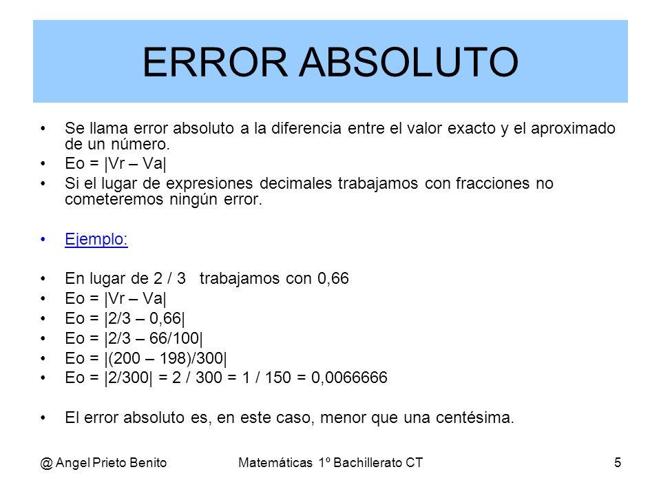 @ Angel Prieto BenitoMatemáticas 1º Bachillerato CT5 Se llama error absoluto a la diferencia entre el valor exacto y el aproximado de un número. Eo =