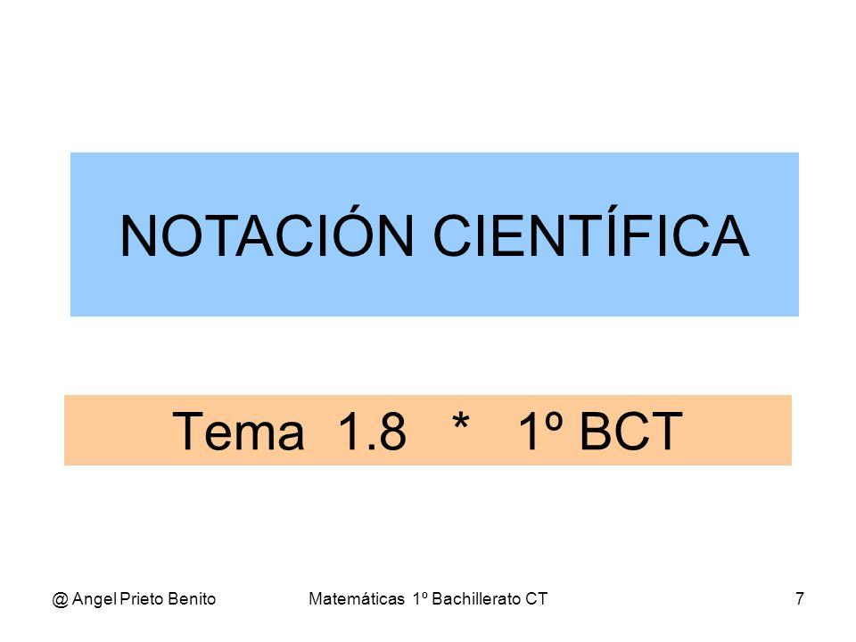 @ Angel Prieto BenitoMatemáticas 1º Bachillerato CT7 Tema 1.8 * 1º BCT NOTACIÓN CIENTÍFICA