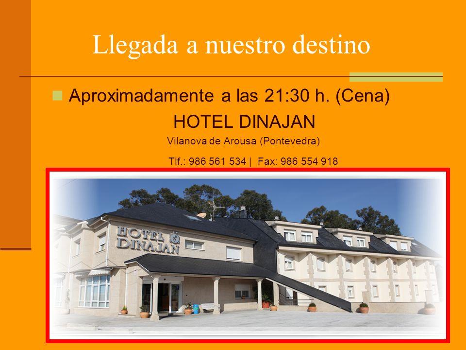 Llegada a nuestro destino Aproximadamente a las 21:30 h. (Cena) HOTEL DINAJAN Vilanova de Arousa (Pontevedra) Tlf.: 986 561 534 | Fax: 986 554 918