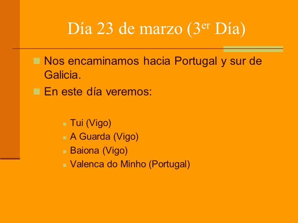 Día 23 de marzo (3 er Día) Nos encaminamos hacia Portugal y sur de Galicia. En este día veremos: Tui (Vigo) A Guarda (Vigo) Baiona (Vigo) Valenca do M