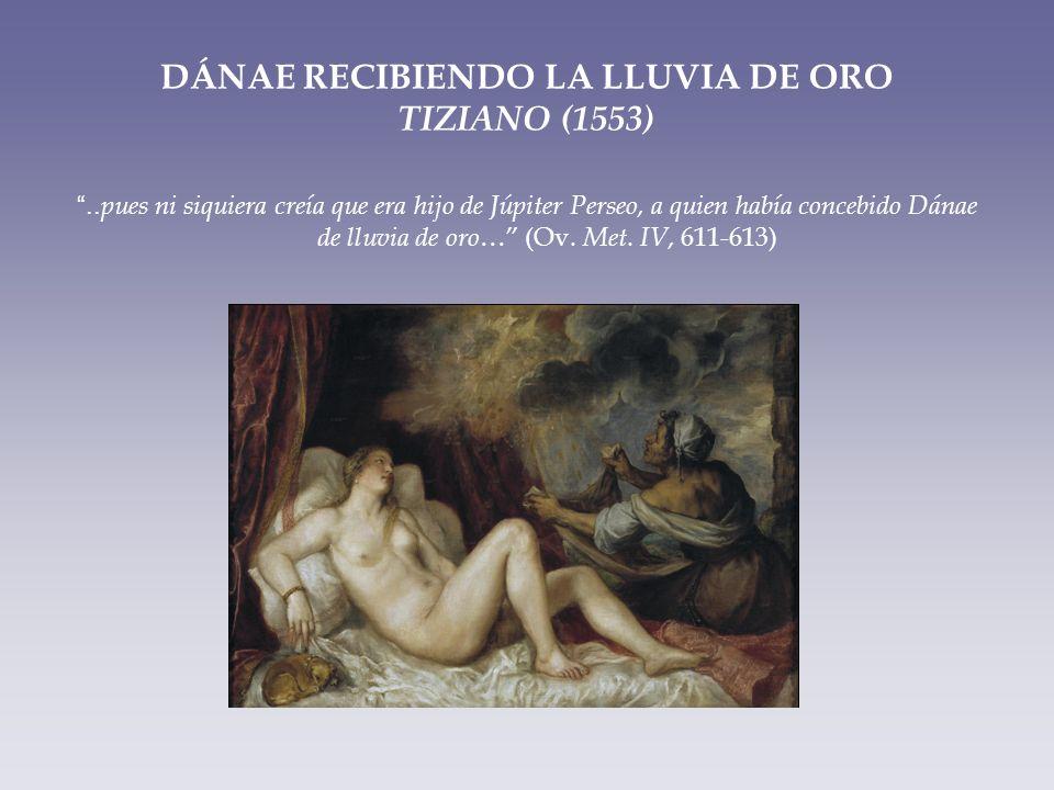 DÁNAE RECIBIENDO LA LLUVIA DE ORO TIZIANO (1553).. pues ni siquiera creía que era hijo de Júpiter Perseo, a quien había concebido Dánae de lluvia de o