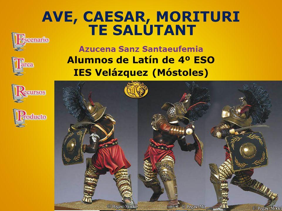 AVE, CAESAR, MORITURI TE SALUTANT Azucena Sanz Santaeufemia Alumnos de Latín de 4º ESO IES Velázquez (Móstoles)
