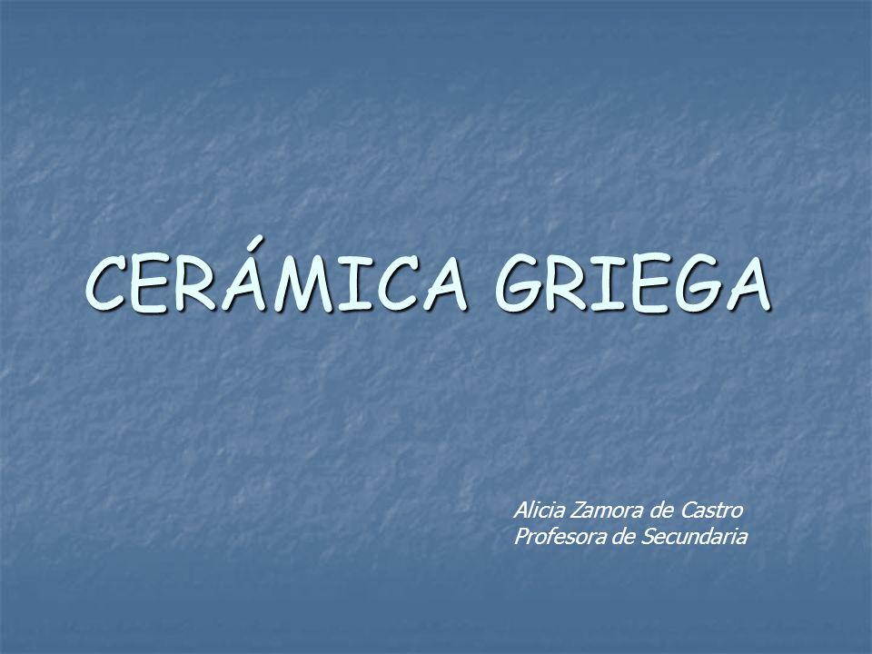 CERÁMICA GRIEGA Alicia Zamora de Castro Profesora de Secundaria