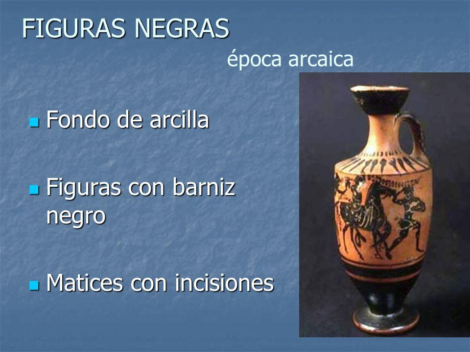 FIGURAS NEGRAS FIGURAS NEGRAS época arcaica Fondo de arcilla Fondo de arcilla Figuras con barniz negro Figuras con barniz negro Matices con incisiones