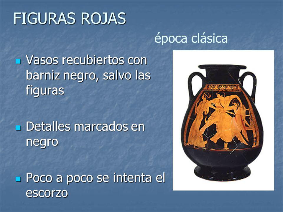 FIGURAS ROJAS FIGURAS ROJAS época clásica Vasos recubiertos con barniz negro, salvo las figuras Vasos recubiertos con barniz negro, salvo las figuras