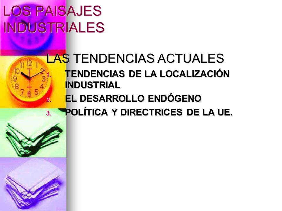 LOS PAISAJES INDUSTRIALES LAS TENDENCIAS ACTUALES 1. TENDENCIAS DE LA LOCALIZACIÓN INDUSTRIAL 2. EL DESARROLLO ENDÓGENO 3. POLÍTICA Y DIRECTRICES DE L