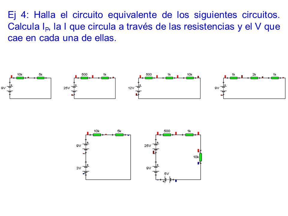 Ej 4: Halla el circuito equivalente de los siguientes circuitos. Calcula I P, la I que circula a través de las resistencias y el V que cae en cada una