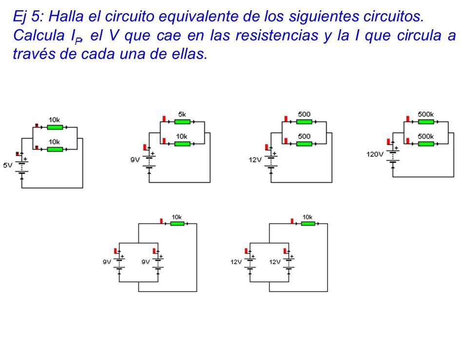 Ej 5: Halla el circuito equivalente de los siguientes circuitos. Calcula I P, el V que cae en las resistencias y la I que circula a través de cada una