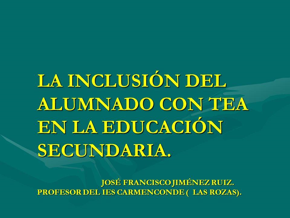 LA INCLUSIÓN DEL ALUMNADO CON TEA EN LA EDUCACIÓN SECUNDARIA. JOSÉ FRANCISCO JIMÉNEZ RUIZ. PROFESOR DEL IES CARMENCONDE ( LAS ROZAS).