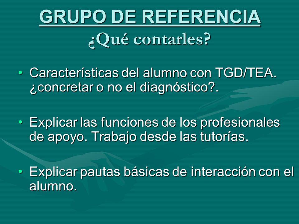 GRUPO DE REFERENCIA ¿Qué contarles? Características del alumno con TGD/TEA. ¿concretar o no el diagnóstico?.Características del alumno con TGD/TEA. ¿c