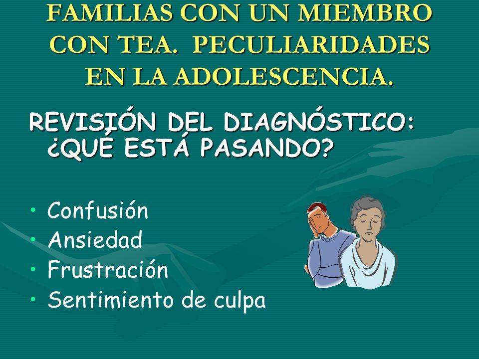 FAMILIAS CON UN MIEMBRO CON TEA. PECULIARIDADES EN LA ADOLESCENCIA. REVISIÓN DEL DIAGNÓSTICO: ¿QUÉ ESTÁ PASANDO? Confusión Ansiedad Frustración Sentim