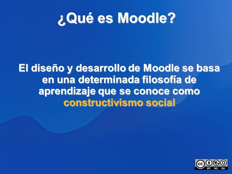 ¿Qué es Moodle? El diseño y desarrollo de Moodle se basa en una determinada filosofía de aprendizaje que se conoce como constructivismo social