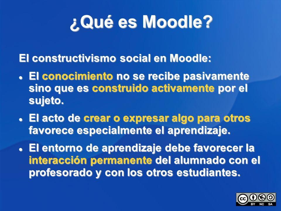 ¿Qué es Moodle? El constructivismo social en Moodle: El conocimiento no se recibe pasivamente sino que es construido activamente por el sujeto. El con