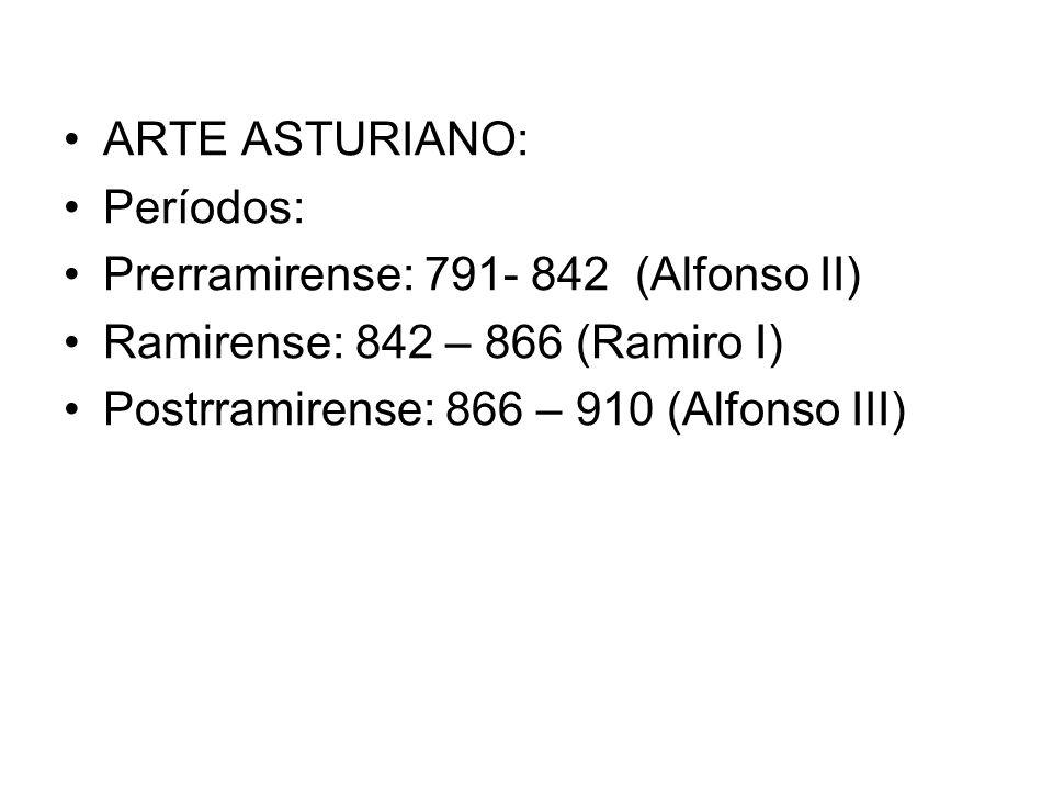 ARTE ASTURIANO: Períodos: Prerramirense: 791- 842 (Alfonso II) Ramirense: 842 – 866 (Ramiro I) Postrramirense: 866 – 910 (Alfonso III)