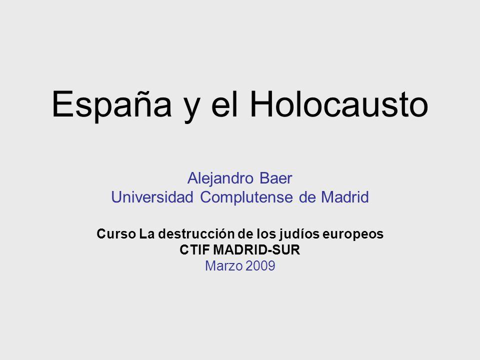 España y el Holocausto Alejandro Baer Universidad Complutense de Madrid Curso La destrucción de los judíos europeos CTIF MADRID-SUR Marzo 2009